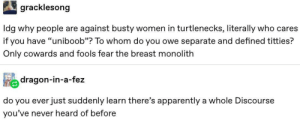 "Apparently, Titties, and Women: gracklesong  Idg why people are against busty women in turtlenecks, literally who cares  if you have ""uniboob""? To whom do you owe separate and defined titties?  Only cowards and fools fear the breast monolith  dragon-in-a-fez  do you ever just suddenly learn there's apparently a whole Discourse  you've never heard of before meirl"