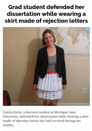 Rejection: Grad student defended her  dissertation while wearing a  skirt made of rejection letters  Caitlin Kirby, a doctoral student at Michigan State  University, defended her dissertation while wearing a skirt  made of rejection letters she had received during her  studies:
