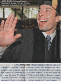 """<p>To all the recent grads out there, enjoy the summer. The world awaits.</p>: GRAD TIMES: Fallon celebrates  his belated degree; (below) Winfrey  cheers on Duke's class of 2009   . And Jimmy Fallon officially graduated from the College of  St. Rose in Albany, N.Y, on May 9-a mere 14 years after leaving the school a  semester early to pursue a showbiz career. The actor earned his communica-  tions diploma by presenting a portfolio of his work on TV and film. """"Have you  guys seen the movie The Graduate?"""" Fallon asked students during his speech.  Well, the real world is nothing like that movie. When you leave here today  your parents' hot friend will not try to have sex with you.""""-Adam Markovitz <p>To all the recent grads out there, enjoy the summer. The world awaits.</p>"""