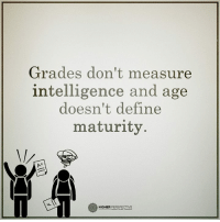 Grades don't measure intelligence and age doesn't define maturity...: Grades don't measure  intelligence and age  doesn't define  maturity  HIGHER  PERSPECTIVE Grades don't measure intelligence and age doesn't define maturity...