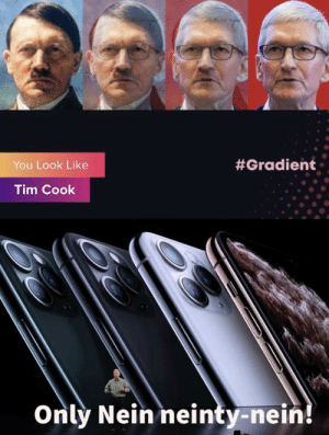 I think we all expected this:  #Gradient  You Look Like  Tim Cook  Only Nein neinty-nein! I think we all expected this