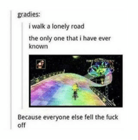 Try Me, Rainbow, and Relatable: gradies:  i walk a lonely road  the only one that i have ever  known  Because everyone else fell the fuck  off I swear I'm a pro at rainbow road don't try me -F
