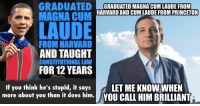 (GC): GRADUATED  GRADUATED MAGNA CUM LAUDE FROM  HARVARDANDOCUMLAUDE FROM PRINCETON  MAGNA CUM  LAUDE  FROM HARVARD  AND TAUGHT  CONSTITUTIONAL LAW  FOR 12 YEARS  If you think he's stupid, it says  LET ME KNOWWHEN  more about you than it does him.  YOU CALL HIM BRILLIANT (GC)