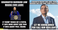 (GC): GRADUATED HARVARD LAW  GRADUATED MAGNACUM LAUDE FROM  HARVARDAND CUM LAUDE FROM PRINCETON  MAGNA CUM LAUDE  IF TRUMP THINKS HE'S STUPID,  IT SAYS MORE ABOUT HIM THAN  LET ME KNOW WHEN  IT DOES ABOUT PRES. SAMA YOU CALL HIM BRILLIANT  OCCUPY DEMOCRATS (GC)