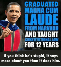 Cum, Harvard, and Him: GRADUATED  MAGNA CUM  LAUDE  FROM HARVARD  AND TAUGHT  CONSTITUTIONAL LAW  FOR 12 YEARS  If you think he's stupid, it says  more about you than it does him.
