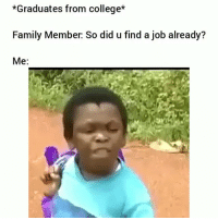 College, Family, and Funny: *Graduates from college*  Family Member: So did u find a job already?  Me: Always gets me 😂💀