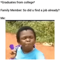 Af, College, and Family: *Graduates from college*  Family Member: So did u find a job already?  Me: Lmao me af 😂💀