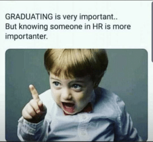 Not about what you know...: GRADUATING is very important..  But knowing someone in HR is more  importanter. Not about what you know...