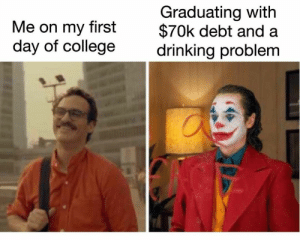 meirl: Graduating with  $70k debt and  drinking problem  Me on my  first  day of college meirl