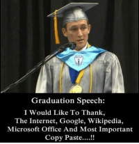 graduation: Graduation Speech:  I Would Like To Thank,  The Internet, Google, Wikipedia,  Microsoft Office And Most Important  Copy Paste...!