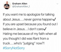 "Bad, Be Like, and Church: Graham Allen  @GrahamAllen_1  If you want me to apologize for talking  about Jesus..never gonna happen  If you are upset because you found out  believe in Jesus....l don't care  Hating me because of my faith when all  you thought I did was Rant from a  Dear Everyone, It has come to my attention that many people have a problem with me talking about Jesus on my new show..... Some even going as far to say...""If I continue to talk about Jesus they will unfollow me"" To that I say refer to the picture below and to let me be very clear in my next few words..... To anyone that enjoys my videos, my political points of view, my opinions on parenting, our future generations, what our country needs to be ""Great Again"" etc......BUT you have a problem with me talking about Jesus?! I DO NOT CARE AND I AM NOT ASHAMED!! You see this is my show and my page and I'll talk about what I want to talk about when I want to talk about it.....politics, pop culture, sports, rednecks, and yes even Jesus! We live in a world more concerned about what bathroom their child will use✔️ Feelings being more important than facts✔️ Whether or not our Constitution is up for debate✔️ Parents being friends instead of parents✔️ But God Forbid we use the ""J"" Word...... You see I LOVE Jesus and like sooo many I agree that Religion and the Common Church have their issues that have left a bad taste in sooo many peoples mouths....but to hate the fact that I believe in Jesus simply because all you thought I was capable of Doing was performing in front of a camera and Rant for your entertainment?! Lol I wonder what it must be like to be as awesome as you are and as perfect as you claim to be?! See I'm not perfect man or Christian and I never will be....which is why I choose to be down with Jesus because I've learned that people kinda suck..... So in closing I say this: If you have a problem with me talking about Jesus.......you are free to leave because I don't plan on stopping. God Bless -Graham🇺🇸 sorrynotsorry daily truth faith jesus"