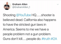 America, Guns, and Memes: Graham Allen  @GrahamAllen_1  Shooting @YouTube HQ .shooter is  believed dead. California also happens  to have the strictest gun laws in  America. Seems to me we have a  people problem not a gun problem  Guns don't kill.. ..people do. Dear America........I'm just gonna leave this one here. My prayers go out to those affected by this horrible event. truth 2a real