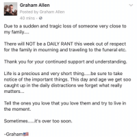 Memes, 🤖, and Etc: Graham Allen  Posted by Graham Allen  40 mins  Due to a sudden and tragic loss of someone very close to  my family....  There will NOT be a DAILY RANT this week out of respect  for the family in mourning and traveling to the funeral etc.  Thank you for your continued support and understanding.  Life is a precious and very short thing  be sure to take  notice of the important things. This day and age we get soo  caught up in the daily distractions we forget what really  matters  Tell the ones you love that you love them and try to live in  the moment.  Sometimes  ...it's over too soon.  Graham Cherish your moments......🙏🏻🇺🇸