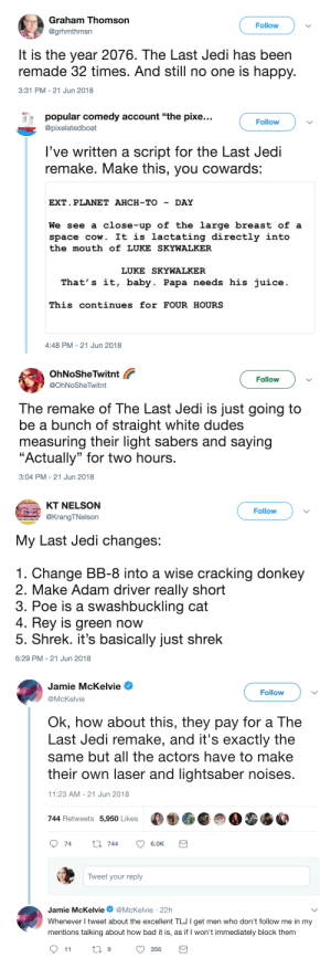 "buzzfeed:  People are absolutely roasting that proposed TLJ remake.: Graham Thomson  @grhmthmsn  Follow  It is the year 2076. The Last Jedi has been  remade 32 times. And still no one is happy.  3:31 PM-21 Jun 2018   popular comedy account ""the pixe..  @pixelatedboat  Follovw  l've written a script for the Last Jedi  remake. Make this, you cowards:  EXT. PLANET AHCH-TO - DAY  We see a close-up of the large breast of a  space cow. It is lactating directly intc  the mouth of LUKE SKYWALKER  LUKE SKYWALKER  That's it, baby. Papa needs his juice.  This continues for FOUR HOURS  4:48 PM-21 Jun 2018   OhNoSheTwitnt  @OhNoSheTwitnt  Follow  The remake of The Last Jedi is just going to  be a bunch of straight white dudes  measuring their light sabers and saying  ""Actually"" for two hours  3:04 PM-21 Jun 2018   KT NELSON  @KrangTNelson  Follow  My Last Jedi changes:  1. Change BB-8 into a wise cracking donkey  2. Make Adam driver really short  3. Poe is a swashbuckling cat  4. Rey is green now  5. Shrek. it's basically just shrek  6:29 PM-21 Jun 2018   Jamie McKelvie  @McKelvie  Follow  Ok, how about this, they pay for a The  Last Jedi remake, and it's exactly the  same but all the actors have to make  their own laser and lightsaber noises  1:23 AM -21 Jun 2018  744 Retweets 5,950 Likes  74 ti 744 6.0K  Tweet your reply  Jamie McKelvie. @McKelvie , 22h  Whenever l tweet about the excellent TLJ I get men who don't follow me in my  mentions talking about how bad it is, as if I won't immediately block them buzzfeed:  People are absolutely roasting that proposed TLJ remake."