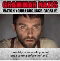 "Memes, Watch, and 🤖: GRAMMAR NAZIS  WATCH YOUR LANGUAGE. CLOSELY.  ...Would you, or would you not,  put a comma before the ""and?"" Nazis really have very little tolerance for just about anything."
