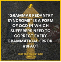 "grammar: ""GRAMMAR PEDANTRY  SYNDROME"" IS A FORM  OF OCD IN WHICH  SUFFERERS NEED TO  CORRECT EVERY  GRAMMATICAL ERROR.  #8FACT  KNOW WHAT YOU DON'T KNOW  by 8FACT.COM"