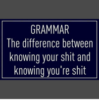 Grammared: GRAMMAR  The difference between  knowing your shit and  knowing vou're shit