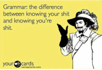 Learn your shiz: Grammar: the difference  between knowing your shit  and knowing you're  shit.  your  e cards  sormeecards.com. Learn your shiz