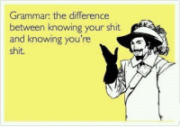 grammar: Grammar: the difference  between knowing your shit  and knowing you're  shit