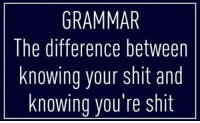grammar: GRAMMAR  The difference between  knowing your shit and  knowing you're shit