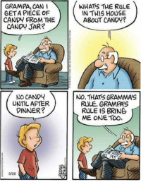 Grampas rule: GRAMPA, CAN I  GETA PIECE OF  CANDY FROM THE  CANO JAR?  WHATIS THE RULE  IN THIS HOUSE  ABOUT CANOY?  No CANDY  UNTIL AFTER  DINNER?  NO, THATS GRAMMA'S  RULE, GRAMPAS  RULE IS BRING  ME ONE ToO.  9/26 Grampas rule