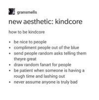 YESYESYESYESYESYESYESYESYESYESYES also do no harm but take no shit but Y E S - Max textpost textposts: gran smells  new aesthetic: kindcore  how to be kindcore  be nice to people  compliment people out of the blue  send people random asks telling them  theyre great  draw random fanart for people  be patient when someone is having a  rough time and lashing out  never assume anyone is truly bad YESYESYESYESYESYESYESYESYESYESYES also do no harm but take no shit but Y E S - Max textpost textposts