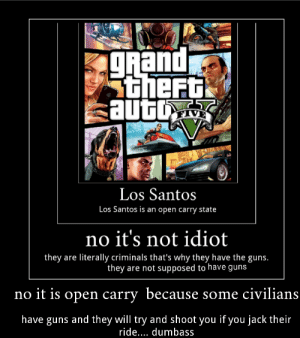 Omg Franklin would never: gRand  Stheft  auto  VE  Los Santos  Los Santos is an open carry state  no it's not idiot  they are literally criminals that's why they have the guns.  they are not supposed to have guns  no it is open carry because some civilians  have guns and they will try and shoot you if you jack their  ride... dumbass Omg Franklin would never