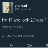 grandad  @90s grandad  I'm 17 and look 20 wbu?  3/15/17, 5:29 PM  Ili VIEW TWEET ACTIVITY ?