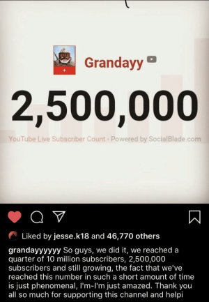 Why does this sound so familiar?: Grandayy  2,500,000  YouTube Live Subscriber Count - Powered by SocialBlade.com  Liked by jesse.k18 and 46,770 others  grandayyyyyy So guys, we did it, we reached a  quarter of 10 million subscribers, 2,500,000  subscribers and still growing, the fact that we've  reached this number in such a short amount of time  is just phenomenal, I'm-l'm just amazed. Thank you  all so much for supporting this channel and helpi Why does this sound so familiar?