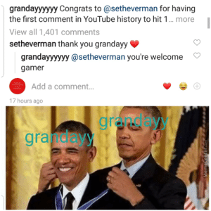 If you don't know grandayy is seth everman: grandayyyyyy Congrats to @setheverman for having  the first comment in YouTube history to hit 1... more  View all 1,401 comments  setheverman thank you grandayy  grandayyyyyy @setheverman you're welcome  gamer  Sometimes  te perfectly ckay  lo be a  Pusby BAch  Add a comment...  17 hours ago  granday  gra deyy  +  MemeCenter.com If you don't know grandayy is seth everman