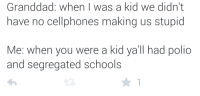 Blackpeopletwitter, Text, and Polio: Granddad: when I was a kid we didn't  have no cellphones making us stupid  Me: when you were a kid ya'll had polio  and segregated schools <p>All you do is text &amp; tweet (via /r/BlackPeopleTwitter)</p>