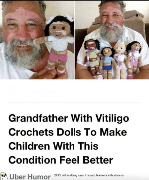 failnation:  This is beautiful: Grandfather With Vitiligo  Crochets Dolls To Make  Children With This  Condition Feel Better  2013, still no flying cars. Instead, blankets with sleeves.  Uber Humor failnation:  This is beautiful