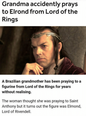 Grandma, Lord of the Rings, and Brazilian: Grandma accidently prays  to Elrond from Lord of the  Rings  A Brazilian grandmother has been praying to a  figurine from Lord of the Rings for years  without realising  The woman thought she was praying to Saint  Anthony but it turns out the figure was Elmond,  Lord of Rivendell I lol'ed