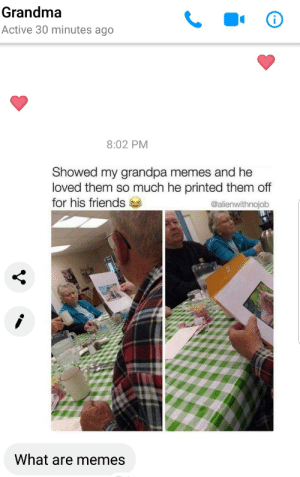 Dank, Friends, and Grandma: Grandma  Active 30 minutes ago  8:02 PM  Showed my grandpa memes and he  loved them so much he printed them off  for his friends  @alienwithnojob  What are memes Meirl by IgALBGK MORE MEMES