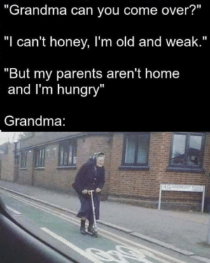 "Hail Grandma!: ""Grandma can you come over?""  ""I can't honey, I'm old and weak.""  ""But my parents aren't home  and I'm hungry  Grandma Hail Grandma!"