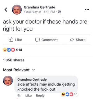 grandma gertrude meme - Grandma Gertrude Yesterday at ask your doctor if these hands are right for you D Comment Do 914 1,856 Most Relevant v Grandma Gertrude side effects may include getting knocked the fuck out 6h Do 60: Grandma Gertrude  <  Yesterday at 11:44 PM  ask your doctor if these hands are  right for you  Like  Share  Comment  914  1,856 shares  Most Relevant  Grandma Gertrude  side effects may include getting  knocked the fuck out  60  Like Reply  6h grandma gertrude meme - Grandma Gertrude Yesterday at ask your doctor if these hands are right for you D Comment Do 914 1,856 Most Relevant v Grandma Gertrude side effects may include getting knocked the fuck out 6h Do 60