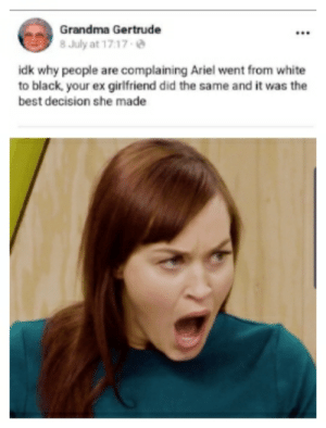 Ariel, Grandma, and Reddit: Grandma Gertrude  8 July at 17.17  idk why people are complaining Ariel went from white  to black, your ex girlfriend did the same and it was the  best decision she made Once you go...