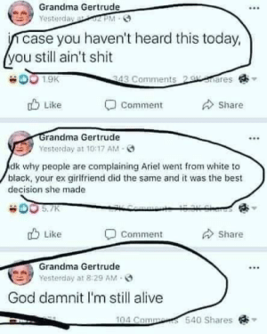 Alive, Ariel, and God: Grandma Gertrude  Yesterday 02 PM-  ncase you haven't heard this today,  you still ain't shit  ares  DO 1.9K  343 Comments 2  Like  Share  Comment  Grandma Gertrude  Yesterday at 10:17 AM  dk why people are complaining Ariel went from white to  black, your ex girlfriend did the same and it was the best  decision she made  KCemmont 15OK Share  O 5.7K  Like  Share  Comment  Grandma Gertrude  Yesterday at 8:29 AM  God damnit I'm still alive  104 Comments 540 Shares  : Thanks for the circles, couldn't find joke