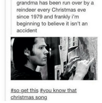 """sam to dean: """"so get this"""": grandma has been run over by a  reindeer every Christmas eve  since 1979 and frankly i'm  beginning to believe it isn't an  accident  #so get this #you know that  christmas song sam to dean: """"so get this"""""""