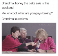 Baked, Grandma, and Introvert: Grandma: honey the bake sale is this  weekend  Me: oh cool, what are you guys baking?  Grandma: ourselves  The Funny Introvert Agnes came through with that A1 kush