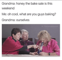 Baked, Grandma, and Memes: Grandma: honey the bake sale is this  weekend  Me: oh cool, what are you guys baking?  Grandma: ourselves