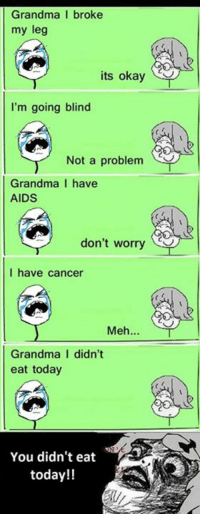 Grandma, Meh, and Cancer: Grandma I broke  my leg  its okay  I'm going blind  Not a problem  Grandma I have  AIDS  don't worry  I have cancer  Meh...  Grandma I didn't  eat today  You didn't eat  today!!
