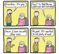 Im Gay: Grandma... I'm gay  Gay? Is that the one  where you don't eat meat?  Um,no. I have sex with 0h good. It's important  other men  to eat plenty of meat