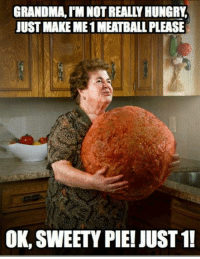 pie: GRANDMA IN NOTREALLY HUNGRY  JUST MAKE ME1MEATBALL PLEASE  OK, SWEETY PIE! JUST 1!