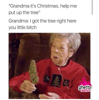 "Bitch, Christmas, and Ghetto: ""Grandma it's Christmas, help me  put up the tree""  Grandma: I got the tree right here  you little bitch  ghetto <p><strong>Grandma don&rsquo;t play</strong></p><p><a href=""http://www.ghettoredhot.com/christmas-tree-memes/"">http://www.ghettoredhot.com/christmas-tree-memes/</a></p>"