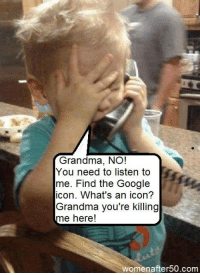 Google, Grandma, and Memes: Grandma, NO!  You need to listen to  me. Find the Google  icon. What's an icon?  Grandma you're killing  me here!  womenafter 50.com