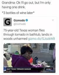I'd party with granny.: Grandma: Ok I'll go out, but I'm only  having one drink  *3 bottles of wine later  G Gizmodo  @Gizmodo  75-year-old Texas woman flies  through tornado in bathtub, lands in  woods unharmed  gizmo do/SJozkW8  73  EAST TEXAS TORNADO DAMAGE  ECBS  6:01 I'd party with granny.