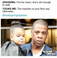 Grandma, Memes, and Thanksgiving Clap Back: GRANDMA: Put her down, she's old enough  to walk.  YOUNG ME: The roaches on your floor say  otherwise  #thanksgivingolapback  desh  wnthe comedian  SHAW  COMEDIAN 😂😂😂😂😂😂 thanksgivingclapback pettypost pettyastheycome straightclownin hegotjokes jokesfordays itsjustjokespeople itsfunnytome funnyisfunny randomhumor
