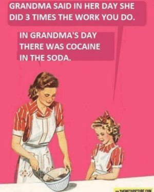 Grandma did more work in her day that you do now.: GRANDMA SAID IN HER DAY SHE  DID 3 TIMES THE WORK YOU DO  IN GRANDMA'S DAY  THERE WAS COCAINE  IN THE SODA Grandma did more work in her day that you do now.