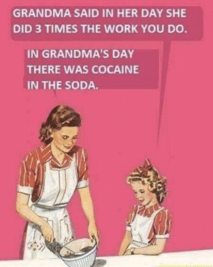Grandma, Soda, and Work: GRANDMA SAID IN HER DAY SHE  DID 3 TIMES THE WORK YOU DO  IN GRANDMA'S DAY  THERE WAS COCAINE  IN THE SODA